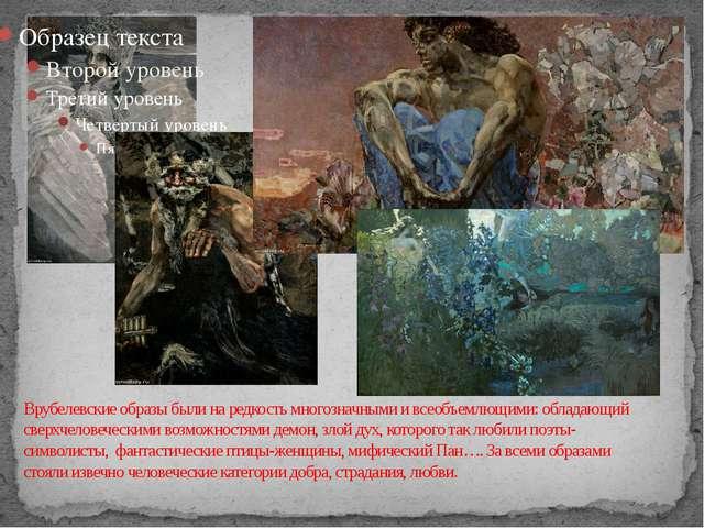 Врубелевские образы были на редкость многозначными и всеобъемлющими: обладающ...