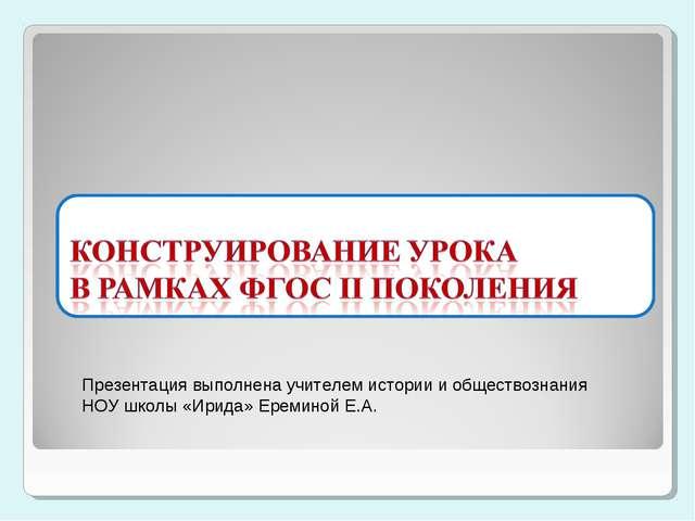 Презентация выполнена учителем истории и обществознания НОУ школы «Ирида» Ер...