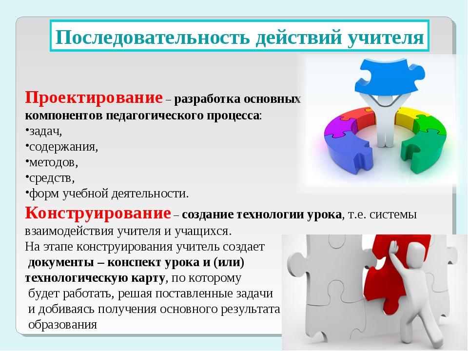 Последовательность действий учителя Проектирование – разработка основных комп...