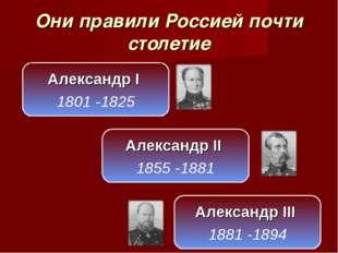 Они правили Россией почти столетие Александр I 1801 -1825 Александр II 1855 -