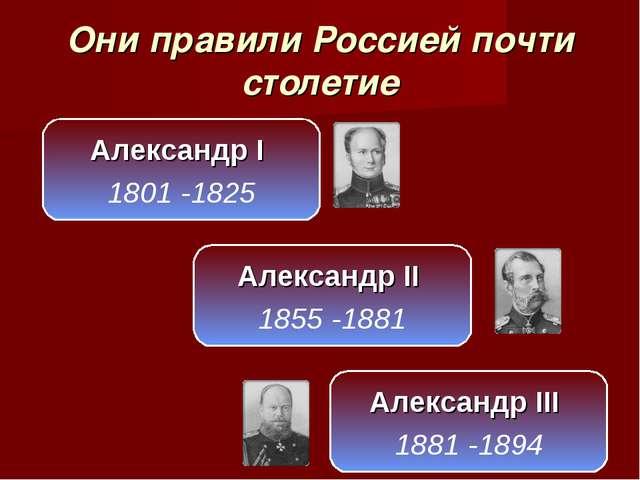 Они правили Россией почти столетие Александр I 1801 -1825 Александр II 1855 -...