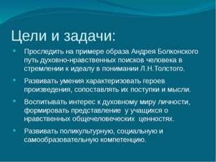 Цели и задачи: Проследить на примере образа Андрея Болконского путь духовно-н