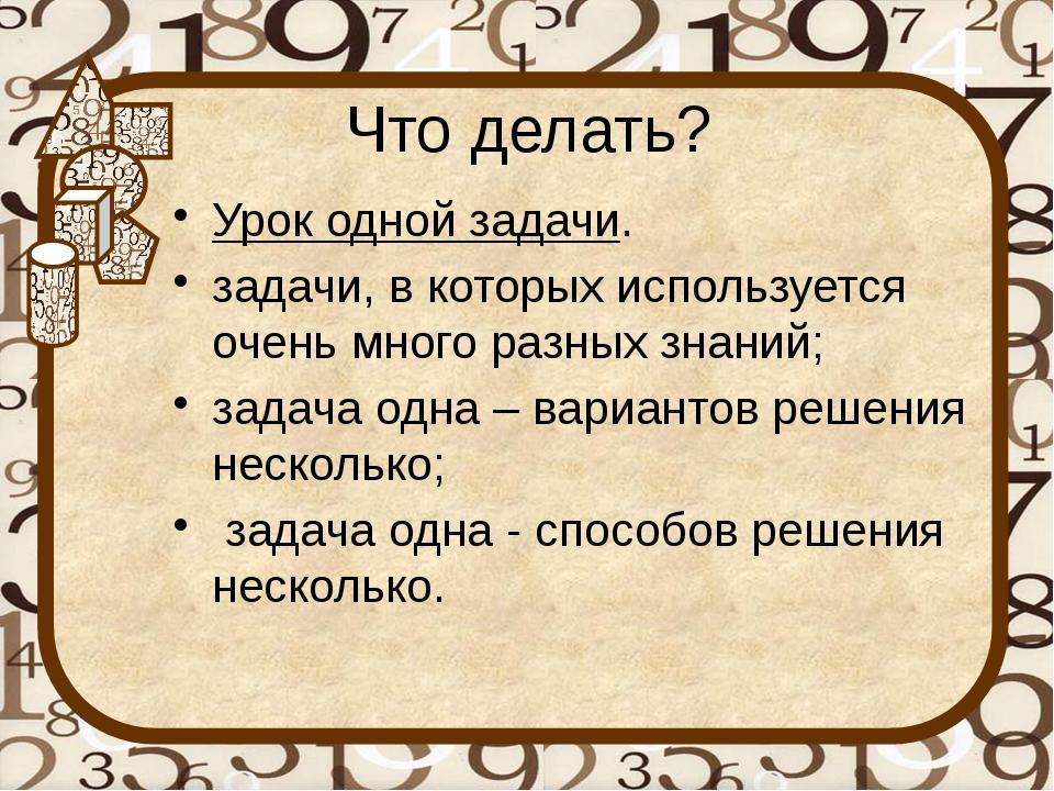 Что делать? Урок одной задачи. задачи, в которых используется очень много раз...