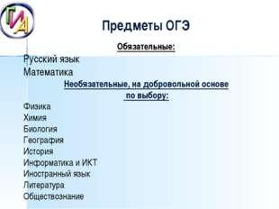 Предметы ОГЭ Обязательные: Русский язык Математика Необязательные, на добров