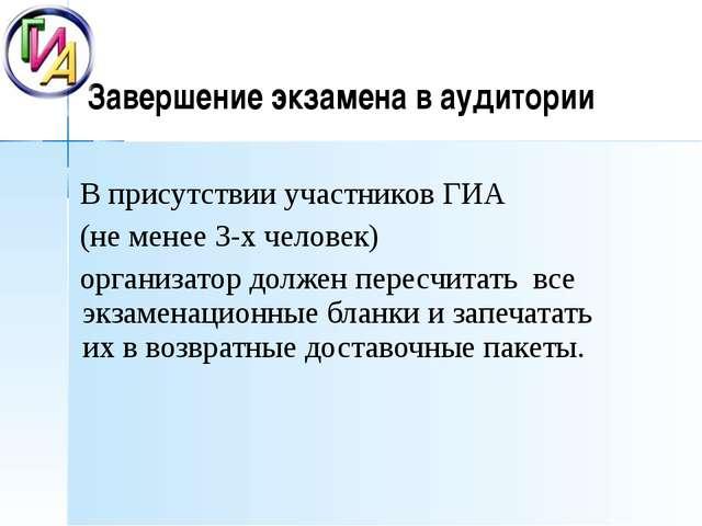 Завершение экзамена в аудитории В присутствии участников ГИА (не менее 3-х ч...