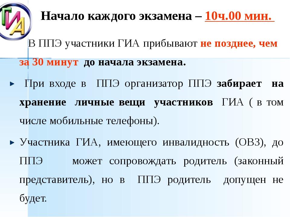 Начало каждого экзамена – 10ч.00 мин. В ППЭ участники ГИА прибывают не поздн...