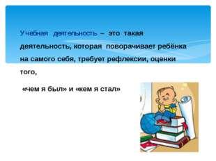 Учебная деятельность – это такая деятельность, которая поворачивает ребёнка н