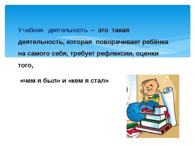 Учебная деятельность – это такая деятельность, которая поворачивает ребёнка н...
