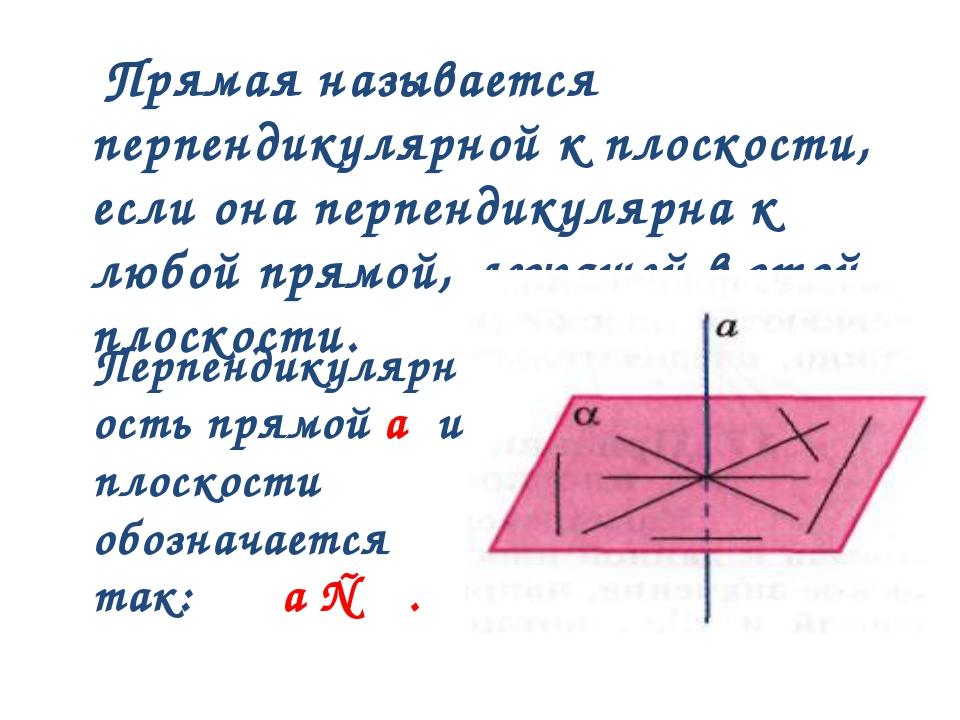Прямая называется перпендикулярной к плоскости, если она перпендикулярна к л...