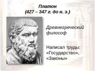 Платон (427 – 347 г. до н. э.) Древнегреческий философ Написал труды: «Госуда
