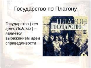 Государство по Платону Государство ( от греч. Πολιτεία ) – является выражение
