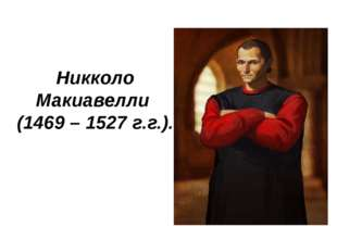 и Никколо Макиавелли (1469 – 1527 г.г.).