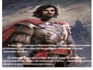 За идеального правителя Макиавелли берет Военноначальника-тирана, обладающег