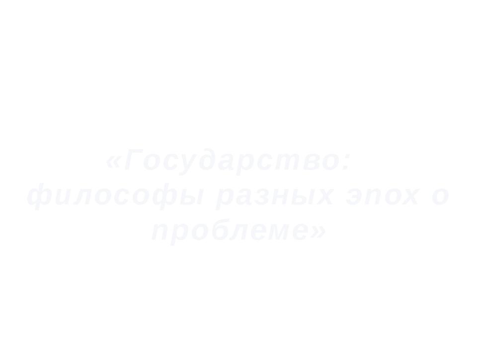 «Государство: философы разных эпох о проблеме»