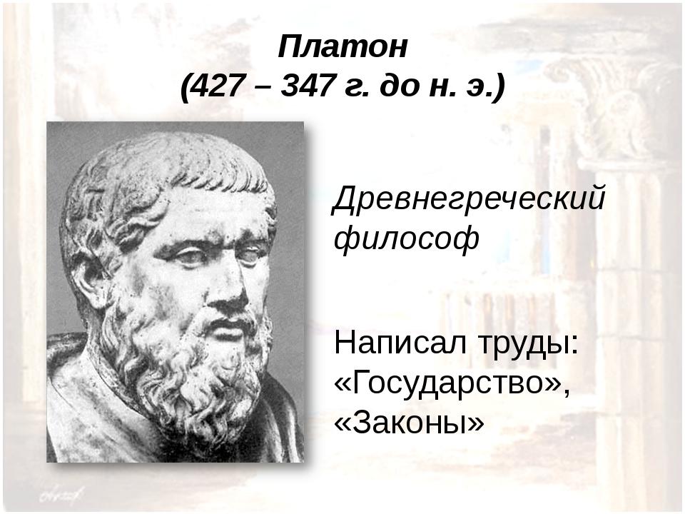 Платон (427 – 347 г. до н. э.) Древнегреческий философ Написал труды: «Госуда...
