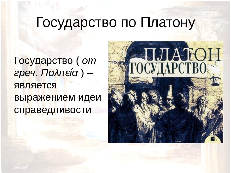 Государство по Платону Государство ( от греч. Πολιτεία ) – является выражение...