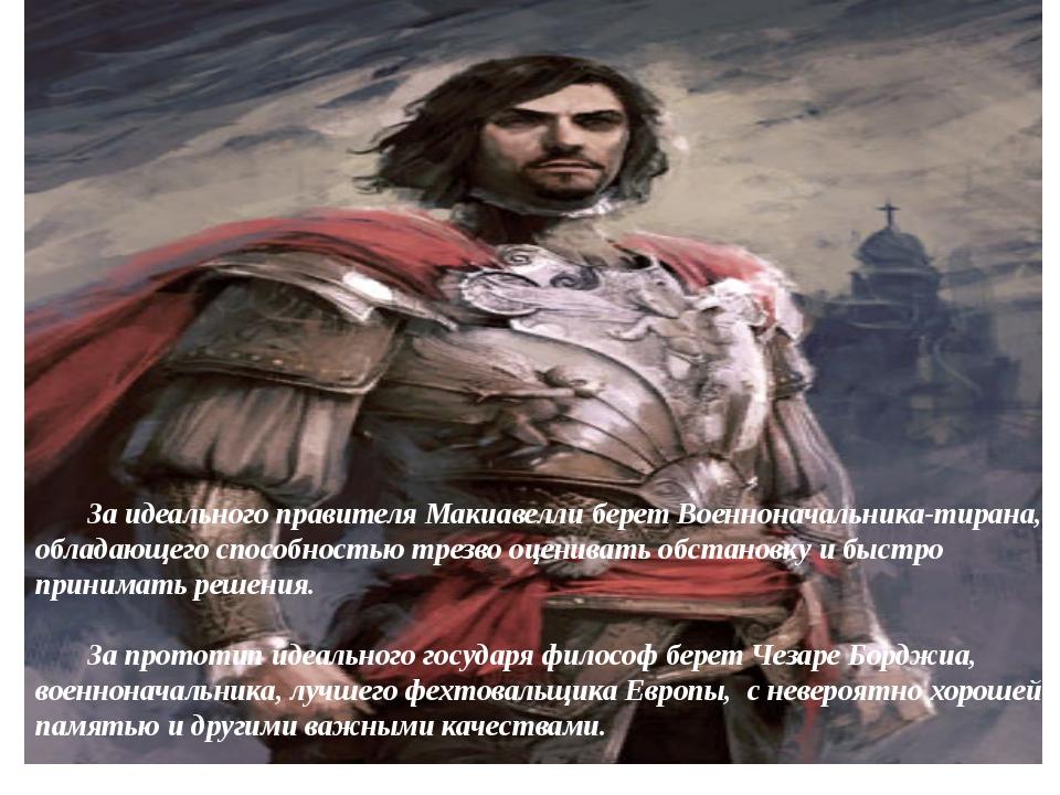 За идеального правителя Макиавелли берет Военноначальника-тирана, обладающег...