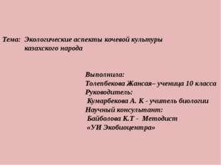 Тема: Экологические аспекты кочевой культуры казахского народа Выполнила: Тол