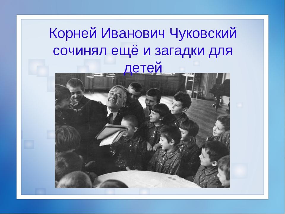 Корней Иванович Чуковский сочинял ещё и загадки для детей