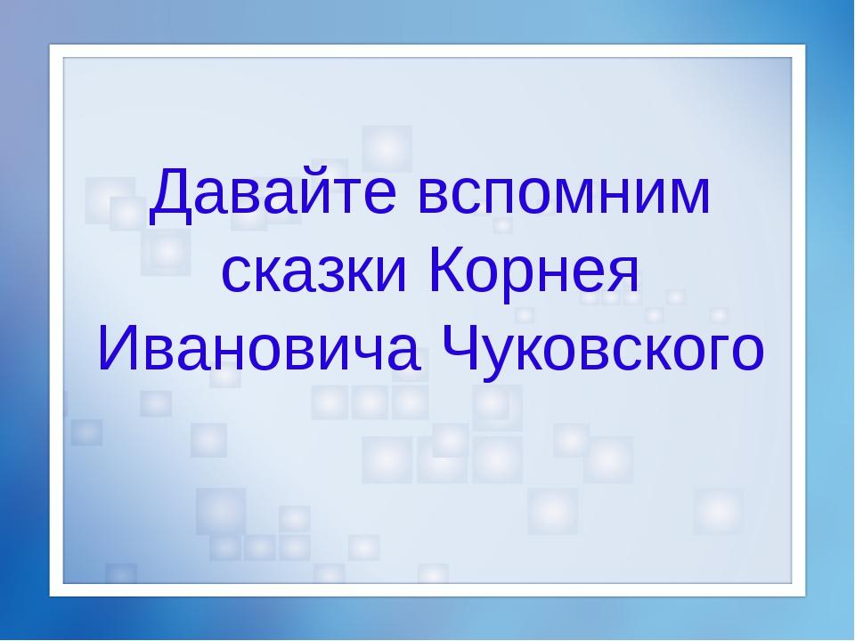 Давайте вспомним сказки Корнея Ивановича Чуковского