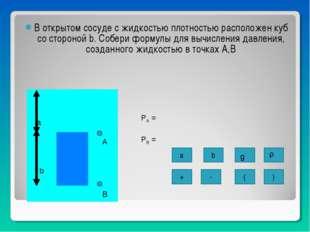 В открытом сосуде с жидкостью плотностью расположен куб со стороной b. Собери