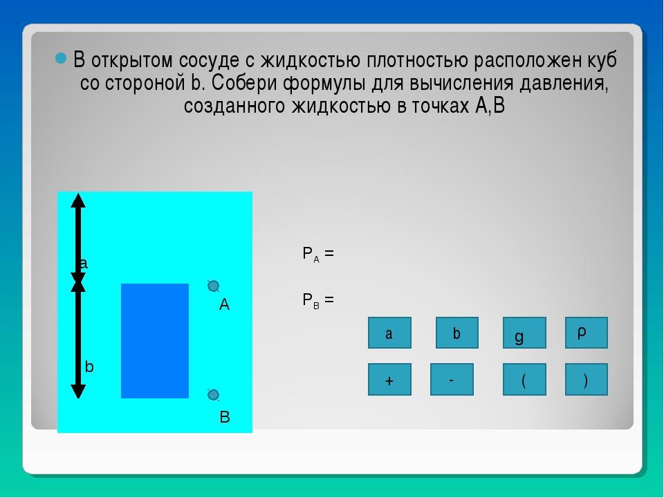 В открытом сосуде с жидкостью плотностью расположен куб со стороной b. Собери...