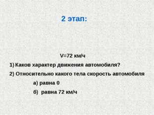 2 этап: V=72 км/ч Каков характер движения автомобиля? 2) Относительно какого