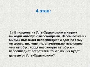 4 этап: 1) В полдень из Усть-Ордынского в Кырму выходит автобус с пассажирами