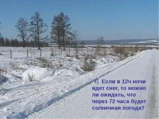 4) Если в 12ч ночи идет снег, то можно ли ожидать, что через 72 часа будет с