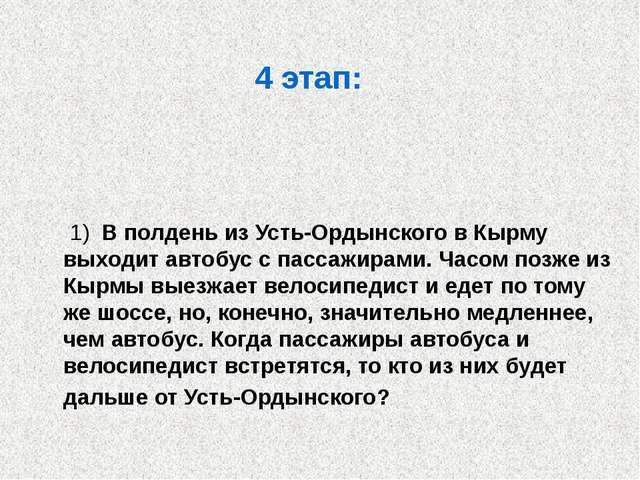 4 этап: 1) В полдень из Усть-Ордынского в Кырму выходит автобус с пассажирами...