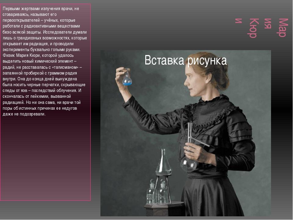 Мария Кюри Первыми жертвами излучения врачи, не сговариваясь, называют его пе...