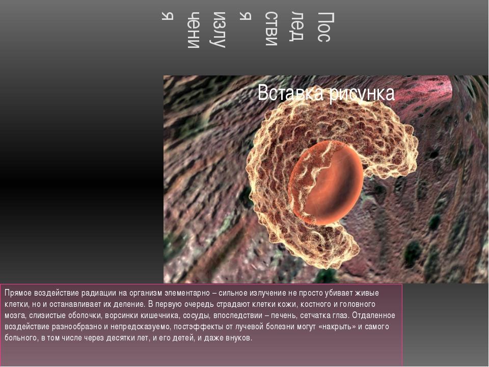 Последствия излучения Прямое воздействие радиации на организм элементарно – с...