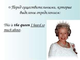 ¤ Перед существительными, которые выделены определением: This is the queen I