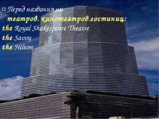 ¤ Перед названиями театров, кинотеатров,гостиниц: the Royal Shakespeare Theat