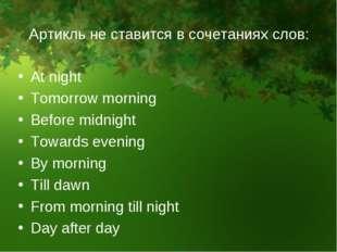 Aртикль не ставится в сочетаниях слов: At night Tomorrow morning Before midni