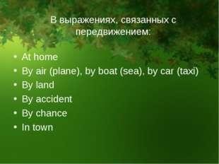 В выражениях, связанных с передвижением: At home By air (plane), by boat (sea