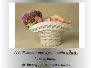 III. Вместо русского слова один. I see a baby. (Я вижу одного малыша.)