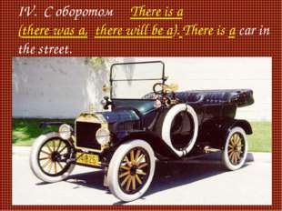 IV. С оборотом There is a (there was a, there will be a). There is a car in t