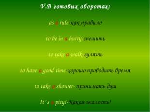 V.В готовых оборотах: as a rule-как правило to be in a hurry-спешить to take