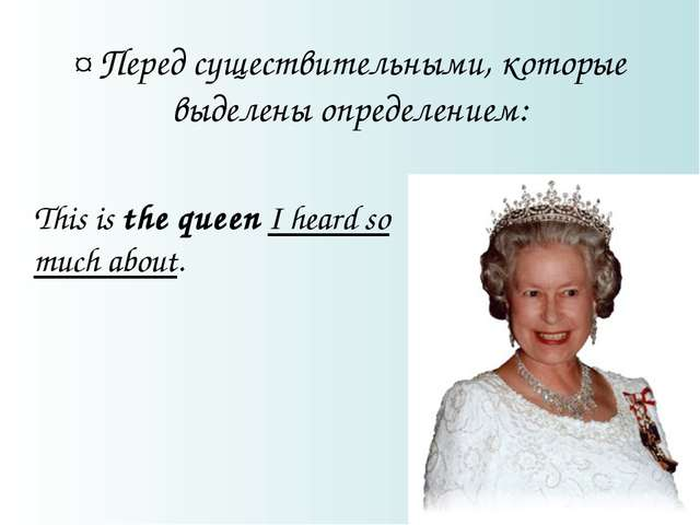 ¤ Перед существительными, которые выделены определением: This is the queen I...