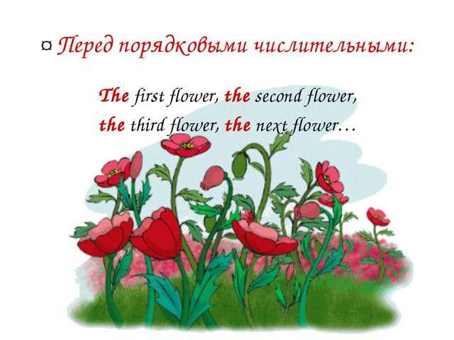 ¤ Перед порядковыми числительными: The first flower, the second flower, the t...