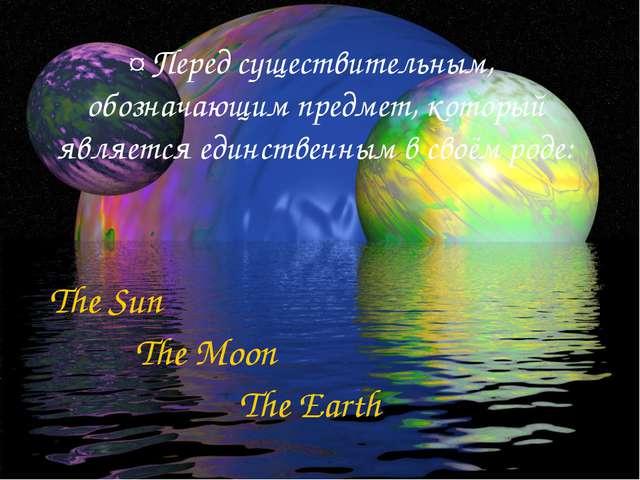 ¤ Перед существительным, обозначающим предмет, который является единственным...