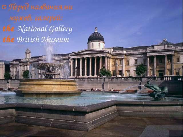 ¤ Перед названиями музеев, галерей: the National Gallery the British Museum