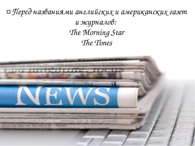 ¤ Перед названиями английских и американских газет и журналов: The Morning S...