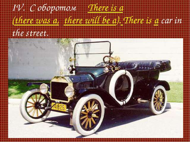 IV. С оборотом There is a (there was a, there will be a). There is a car in t...