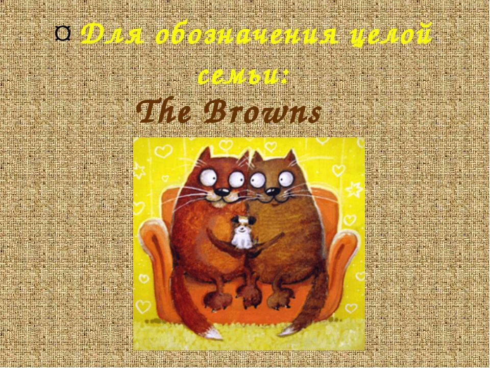¤ Для обозначения целой семьи: The Browns