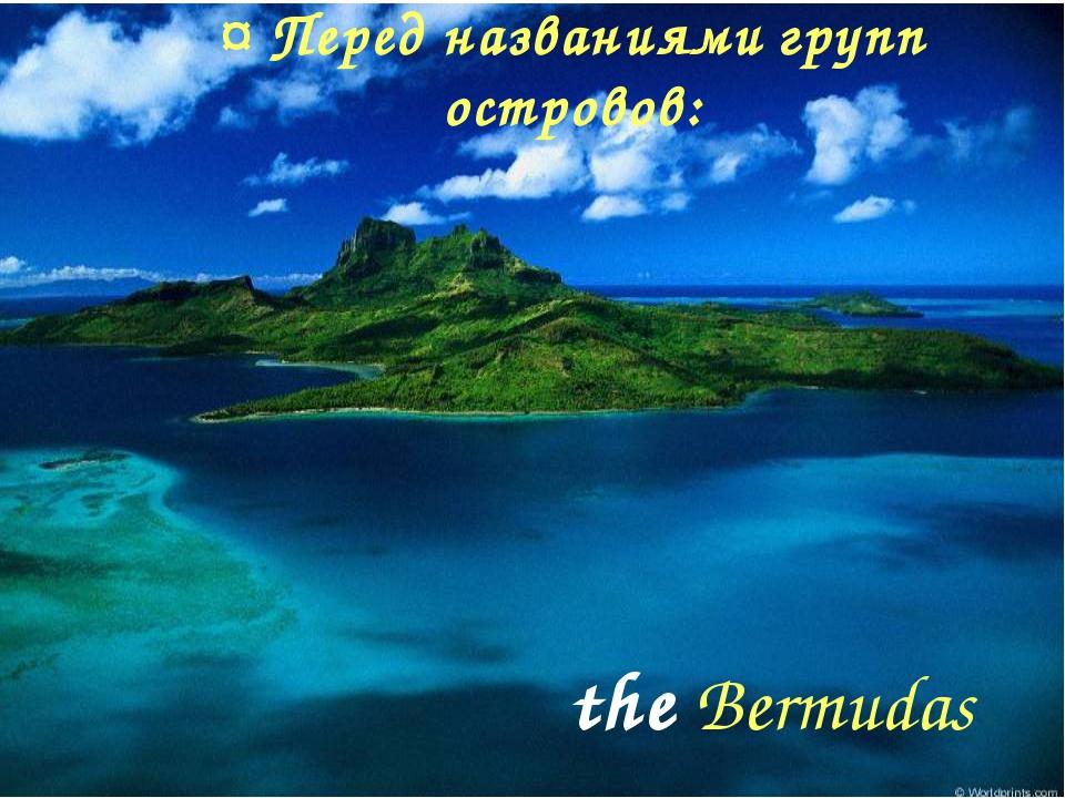¤ Перед названиями групп островов: the Bermudas