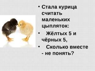 Стала курица считать маленьких цыпляток:  Жёлтых 5 и чёрных 5,  Сколько в