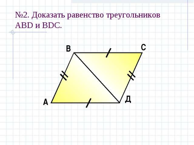 №2. Доказать равенство треугольников АBD и ВDС. А В С Д