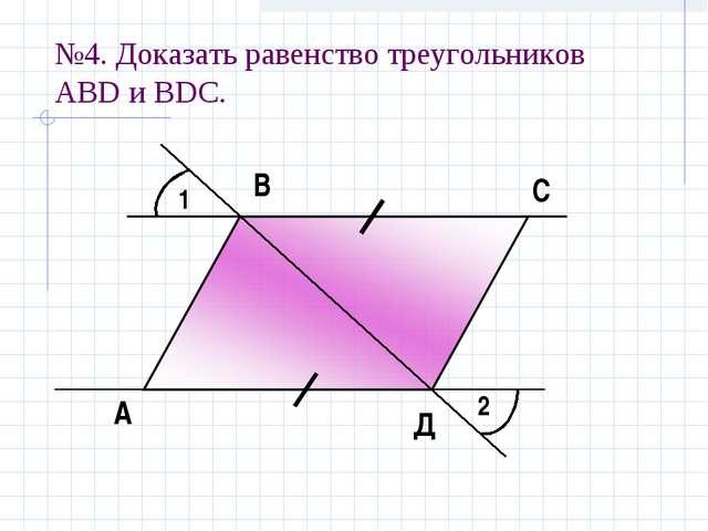 №4. Доказать равенство треугольников АBD и ВDС. 1 2 А В С Д